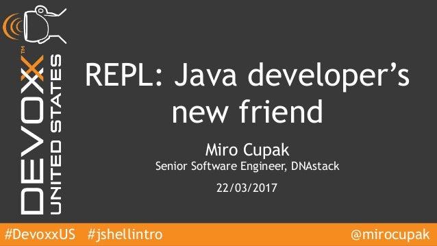 #DevoxxUS REPL: Java developer's new friend Miro Cupak Senior Software Engineer, DNAstack 22/03/2017 @mirocupak#jshellintro
