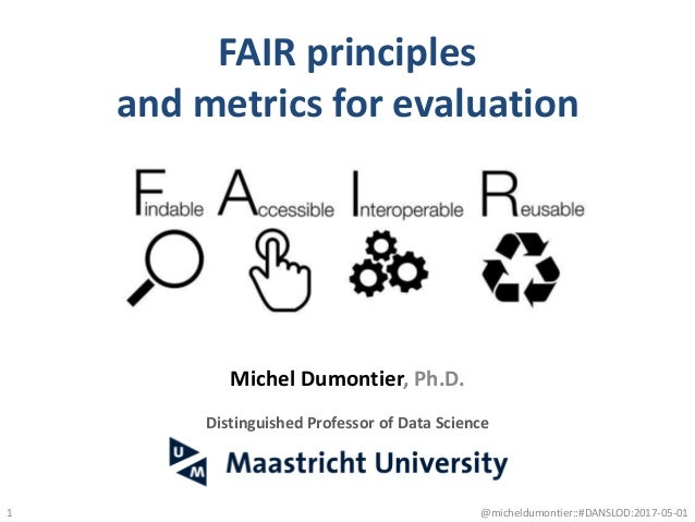 FAIR principles and metrics for evaluation 1 Michel Dumontier, Ph.D. Distinguished Professor of Data Science @micheldumont...