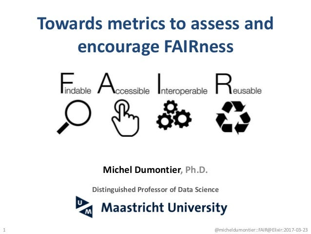 Towards metrics to assess and encourage FAIRness 1 Michel Dumontier, Ph.D. Distinguished Professor of Data Science @michel...
