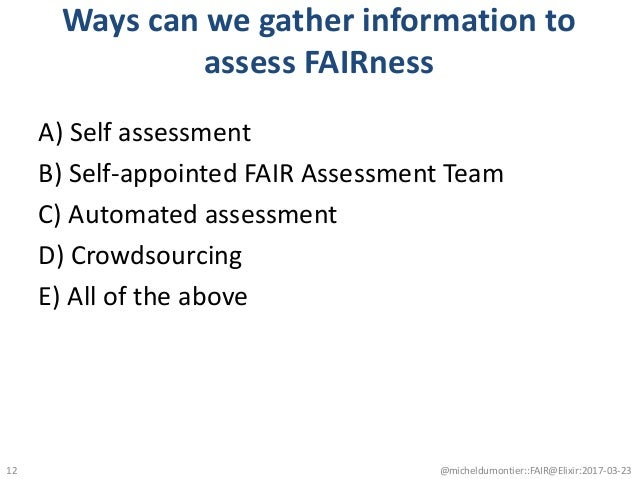 Ways can we gather information to assess FAIRness A) Self assessment B) Self-appointed FAIR Assessment Team C) Automated a...