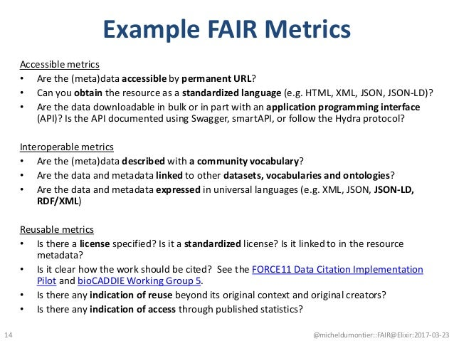Example FAIR Metrics Accessible metrics • Are the (meta)data accessible by permanent URL? • Can you obtain the resource as...