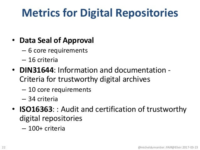 Metrics for Digital Repositories • Data Seal of Approval – 6 core requirements – 16 criteria • DIN31644: Information and d...