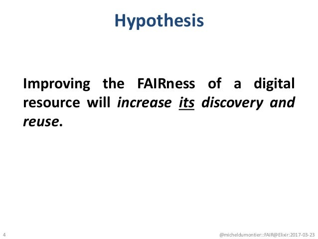 Hypothesis Improving the FAIRness of a digital resource will increase its discovery and reuse. @micheldumontier::FAIR@Elix...