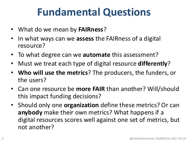 Fundamental Questions • What do we mean by FAIRness? • In what ways can we assess the FAIRness of a digital resource? • To...