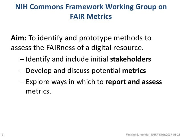 NIH Commons Framework Working Group on FAIR Metrics Aim: To identify and prototype methods to assess the FAIRness of a dig...
