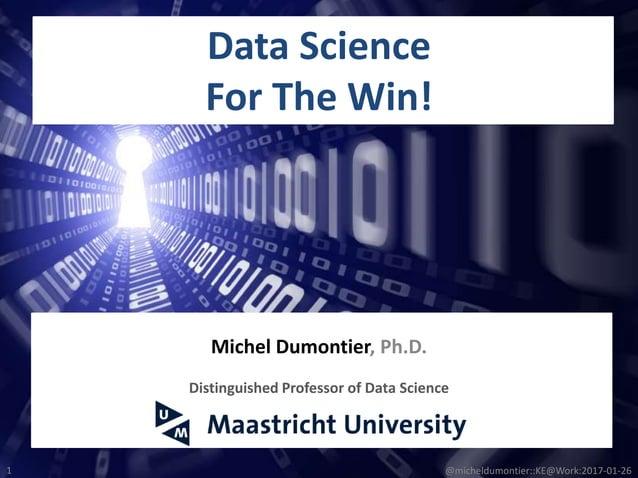 Data Science For The Win! 1 Michel Dumontier, Ph.D. Distinguished Professor of Data Science @micheldumontier::KE@Work:2017...