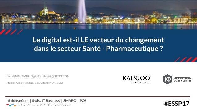 Le digital est-il LE vecteur du changement dans le secteur Santé - Pharmaceutique ? #ESSP17 Salons eCom | Swiss IT Busines...
