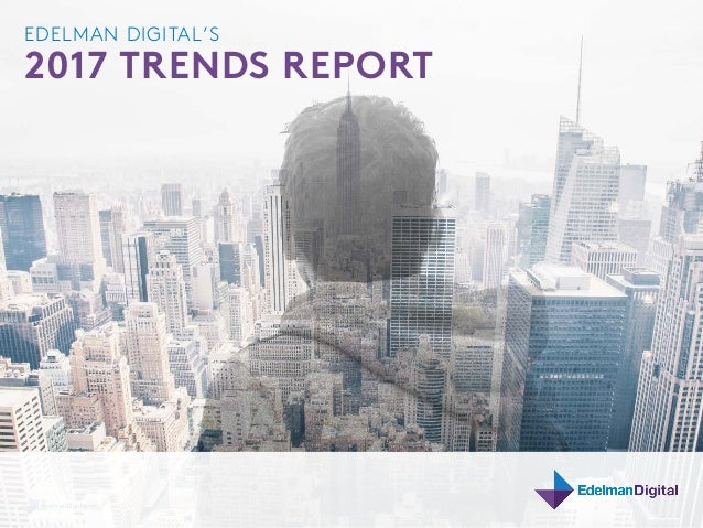2017 DIGITAL TRENDS EDELMAN DIGITAL'S 2017 TRENDS REPORT