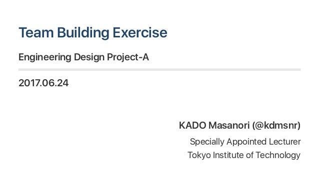 TeamBuildingExercise EngineeringDesignProject‑A 2017.06.24 KADO Masanori(@kdmsnr) Specially AppointedLecturer TokyoInstitu...