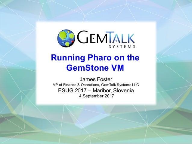 Running Pharo on the GemStone VM James Foster VP of Finance & Operations, GemTalk Systems LLC ESUG 2017 – Maribor, Sloveni...