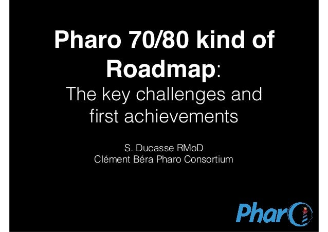 Pharo 70/80 kind of Roadmap: The key challenges and first achievements S. Ducasse RMoD Clément Béra Pharo Consortium