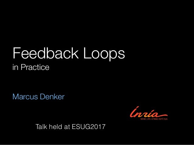 Feedback Loops in Practice Marcus Denker Talk held at ESUG2017