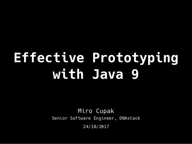 Effective Prototyping with Java 9 Miro Cupak Senior Software Engineer, DNAstack 24/10/2017