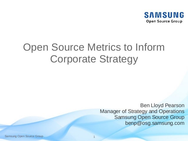 Samsung Open Source Group 1 Open Source Metrics to Inform Corporate Strategy Ben Lloyd Pearson Manager of Strategy and Ope...