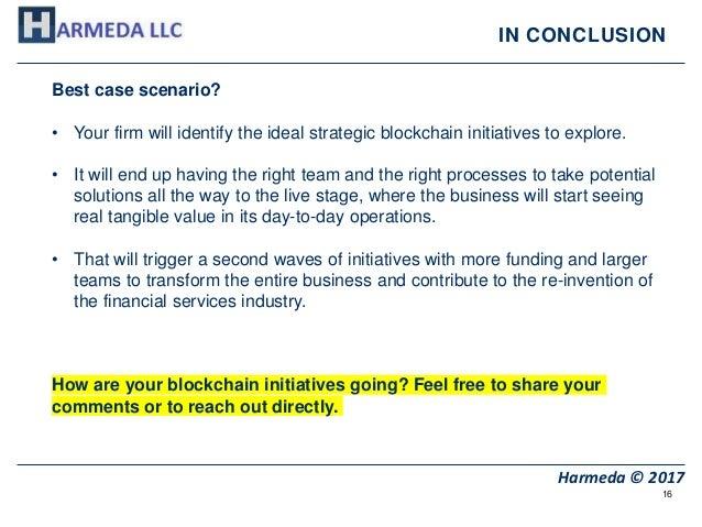 16 Harmeda © 2017 IN CONCLUSION Best case scenario? • Your firm will identify the ideal strategic blockchain initiatives t...