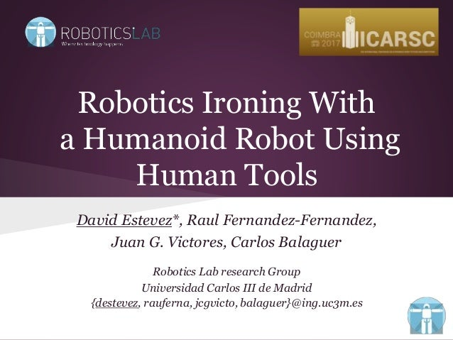 Robotics Ironing With a Humanoid Robot Using Human Tools David Estevez*, Raul Fernandez-Fernandez, Juan G. Victores, Carlo...