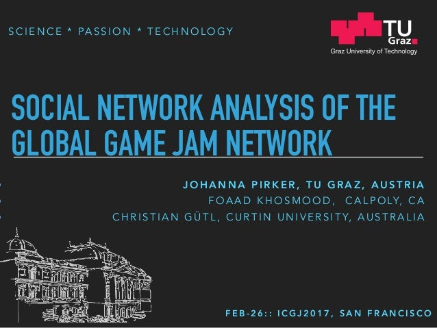 S C I E N C E * PA S S I O N * T E C H N O L O G Y SOCIAL NETWORK ANALYSIS OF THE GLOBAL GAME JAM NETWORK J O H A N N A P ...
