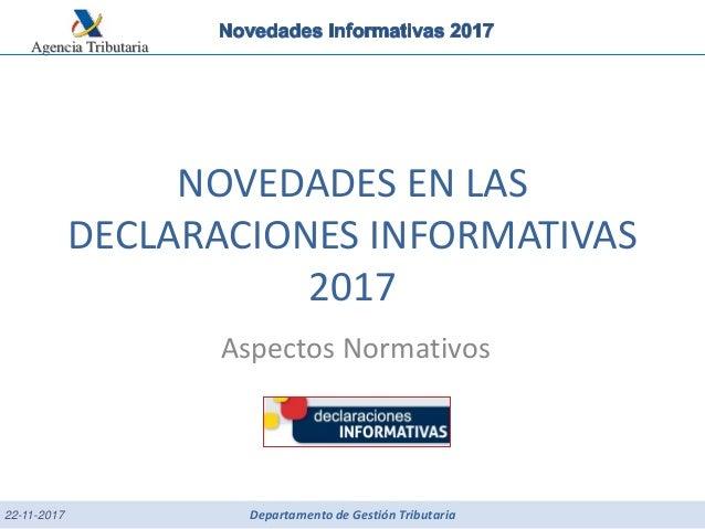 Agencia Tributaria Departamento de Gestión Tributaria NOVEDADES EN LAS DECLARACIONES INFORMATIVAS 2017 Aspectos Normativos...