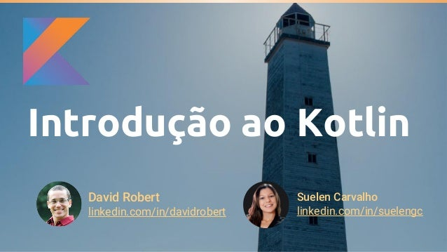 Introdução ao Kotlin David Robert linkedin.com/in/davidrobert Suelen Carvalho linkedin.com/in/suelengc
