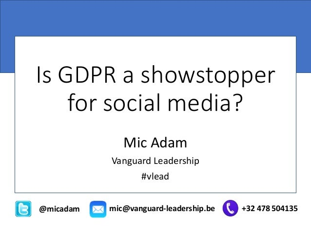 Is GDPR a showstopper for social media? Mic Adam Vanguard Leadership #vlead @micadam mic@vanguard-leadership.be +32 478 50...