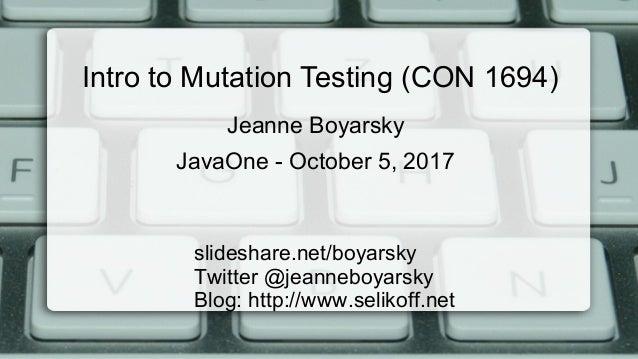 Intro to Mutation Testing (CON 1694) slideshare.net/boyarsky Twitter @jeanneboyarsky Blog: http://www.selikoff.net Jeanne ...