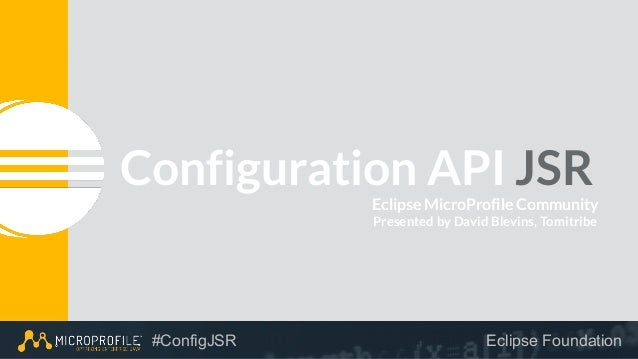 . #ConfigJSR Eclipse Foundation Configuration API JSR Eclipse MicroProfile Community Presented by David Blevins, Tomitribe