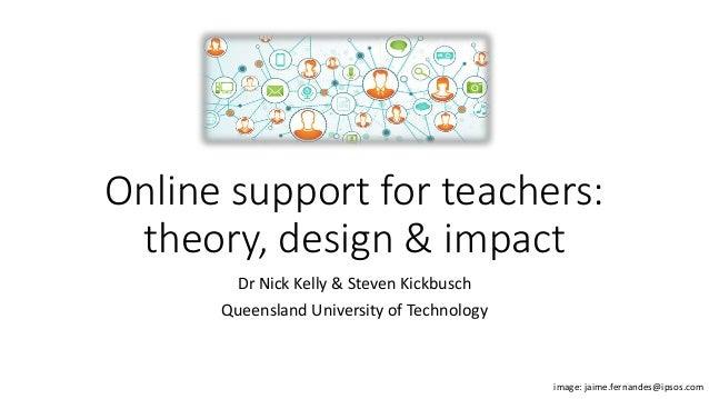 Online support for teachers: theory, design & impact Dr Nick Kelly & Steven Kickbusch Queensland University of Technology ...