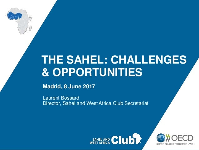 THE SAHEL: CHALLENGES & OPPORTUNITIES Madrid, 8 June 2017 Laurent Bossard Director, Sahel and West Africa Club Secretariat