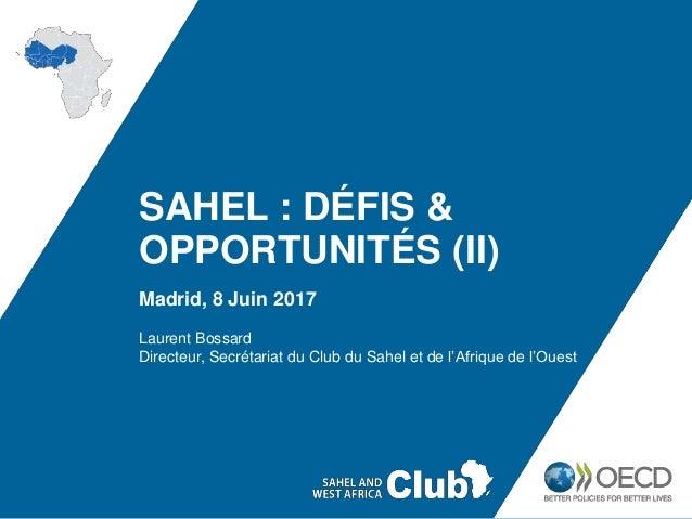 SAHEL : DÉFIS & OPPORTUNITÉS (II) Madrid, 8 Juin 2017 Laurent Bossard Directeur, Secrétariat du Club du Sahel et de l'Afri...