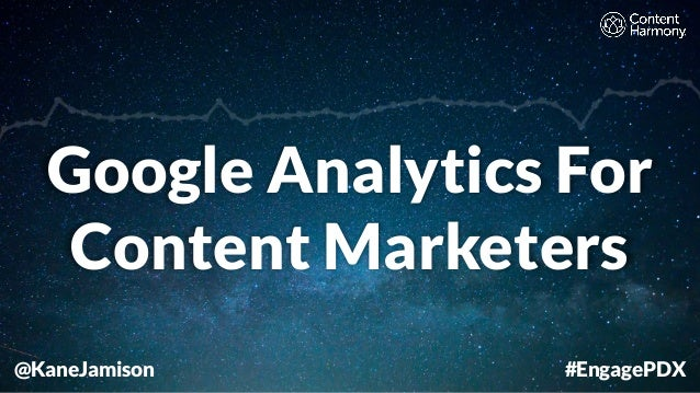 @KaneJamison Google Analytics For Content Marketers #EngagePDX