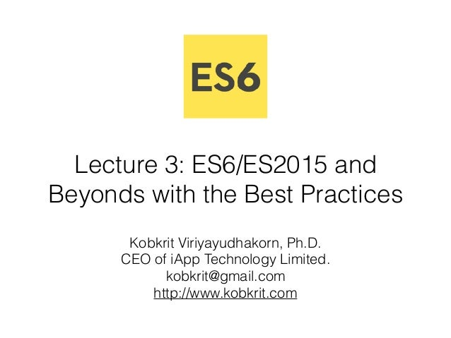 Lecture 3: ES6/ES2015 and Beyonds with the Best Practices Kobkrit Viriyayudhakorn, Ph.D. CEO of iApp Technology Limited. ...