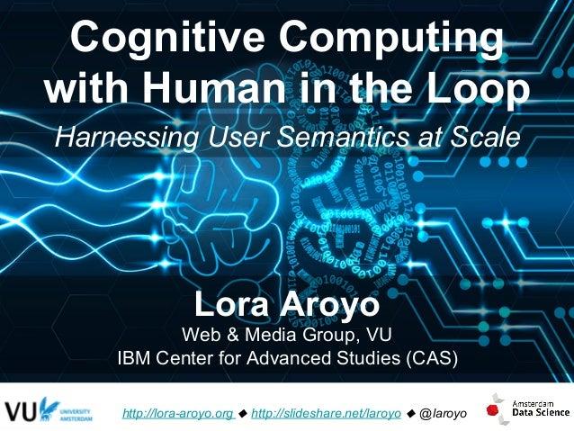 Cognitive Computing with Human in the Loop http://lora-aroyo.org u http://slideshare.net/laroyo u @laroyo Lora Aroyo Web &...