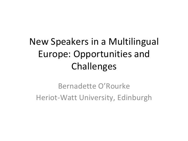 New Speakers in a Multilingual Europe: Opportunities and Challenges Bernadette O'Rourke Heriot-Watt University, Edinburgh