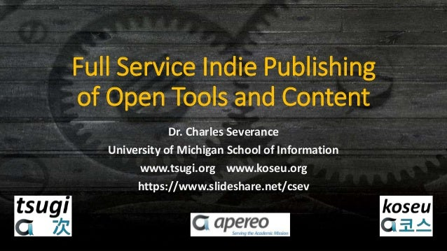 Full Service Indie Publishing of Open Tools and Content Dr. Charles Severance University of Michigan School of Information...
