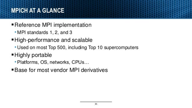 MPICH AT A GLANCE Reference MPI implementation •MPI standards 1, 2, and 3 High-performance and scalable •Used on most To...