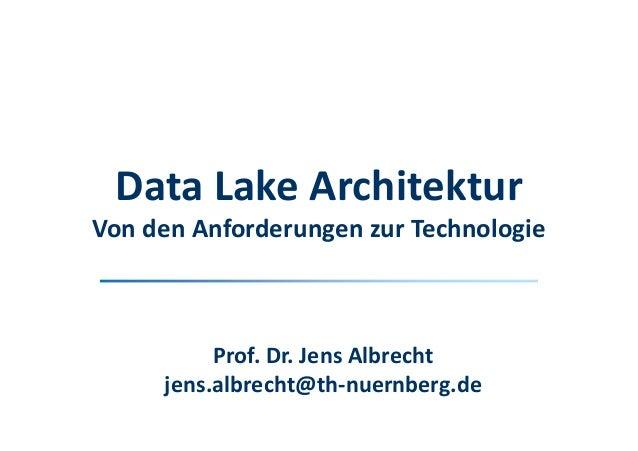 Prof. Dr. Jens Albrecht jens.albrecht@th-nuernberg.de Data Lake Architektur Von den Anforderungen zur Technologie