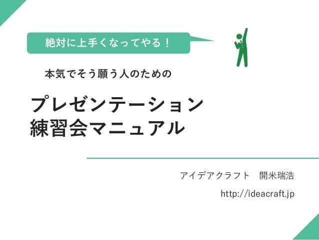 プレゼンテーション 練習会マニュアル アイデアクラフト 開米瑞浩 http://ideacraft.jp 絶対に上手くなってやる! 本気でそう願う人のための