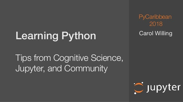Learning Python Tips from Cognitive Science, Jupyter, and Community Carol Willing PyCaribbean 2018