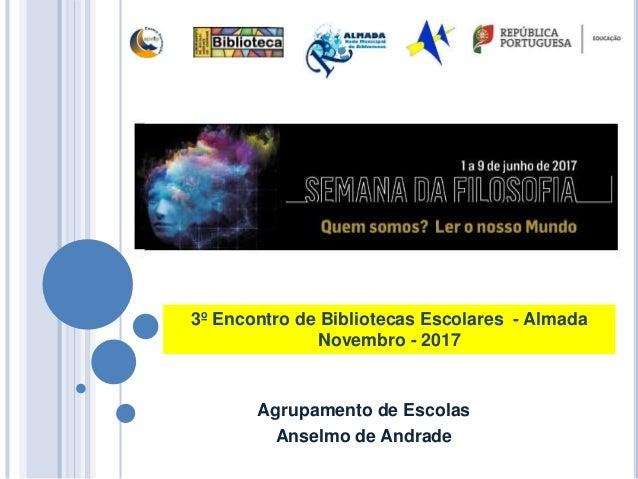 Agrupamento de Escolas Anselmo de Andrade 3º Encontro de Bibliotecas Escolares - Almada Novembro - 2017