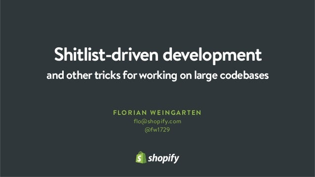 Shitlist-driven development and othertricks forworking on large codebases FLOR IAN WE INGARTEN flo@shopify.com @fw1729