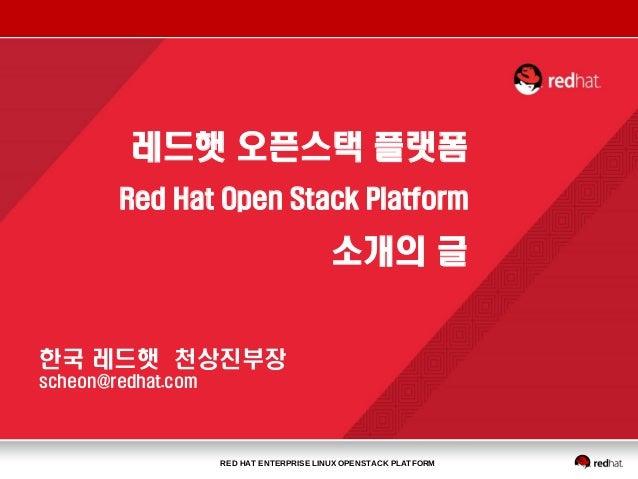 RED HAT ENTERPRISE LINUX OPENSTACK PLATFORM 한국 레드햇 천상진부장 scheon@redhat.com 레드햇 오픈스택 플랫폼 Red Hat Open Stack Platform 소개의 글
