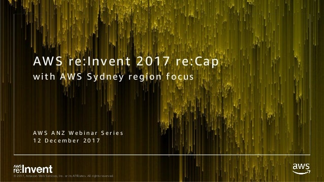 © 2017, Amazon Web Services, Inc. or its Affiliates. All rights reserved. AWS re:Invent 2017 re:Cap wi th AWS Syd ney regi...