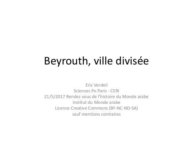 Beyrouth, ville divisée Eric Verdeil Sciences Po Paris - CERI 21/5/2017 Rendez vous de l'histoire du Monde arabe Institut ...