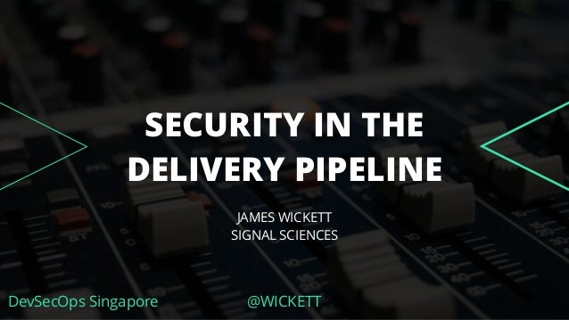 DevSecOps Singapore @WICKETT SECURITY IN THE DELIVERY PIPELINE JAMES WICKETT SIGNAL SCIENCES