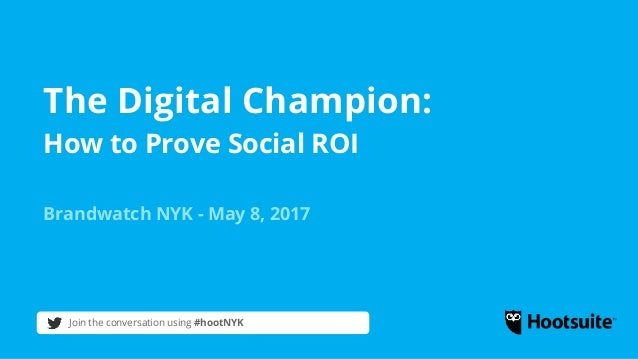 The Digital Champion: How to Prove Social ROI Brandwatch NYK - May 8, 2017 Join the conversation using #hootNYK