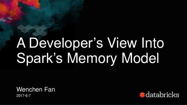 A Developer's View Into Spark's Memory Model Wenchen Fan 2017-6-7