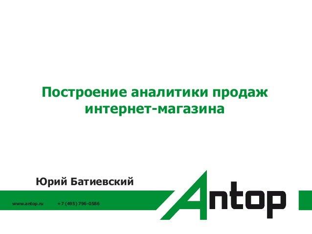 www.antop.ru +7 (495) 796-0586 Построение аналитики продаж интернет-магазина Юрий Батиевский