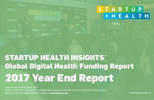 © 2018 StartUp Health, LLC STARTUP HEALTH INSIGHTS Global Digital Health Funding Report  Data through December 31, 2017 R...
