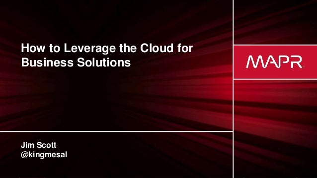 © 2017 MapR TechnologiesMapR Confidential 1 How to Leverage the Cloud for Business Solutions Jim Scott @kingmesal