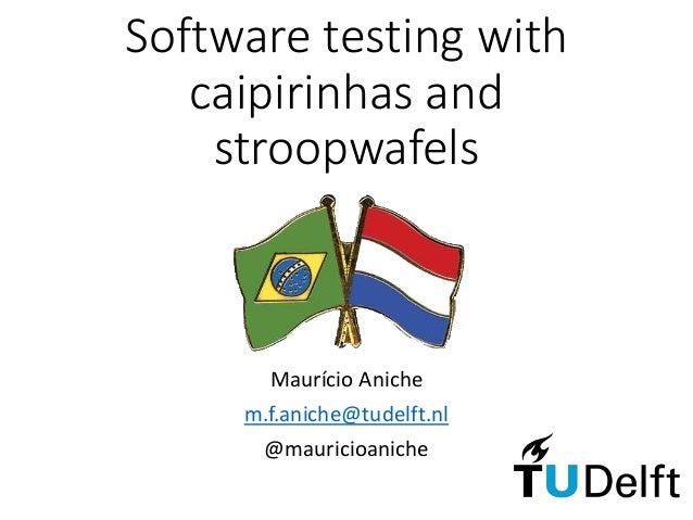 Maurício Aniche m.f.aniche@tudelft.nl @mauricioaniche Software testing with caipirinhas and stroopwafels